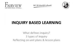 INQUIRY BASED LEARNING What defines inquiry 3 types