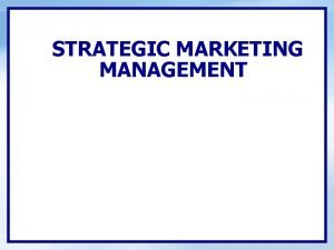 STRATEGIC MARKETING MANAGEMENT STRATEGIC MARKETING MANAGEMENT Learning Objectives