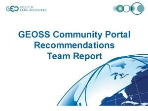 GEOSS Community Portal Recommendations Team Report Contents Purpose