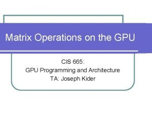 Matrix Operations on the GPU CIS 665 GPU