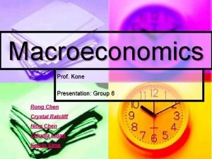 Macroeconomics Prof Kone Presentation Group 6 Rong Chen