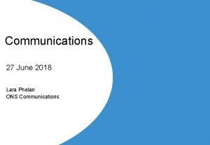 Communications 27 June 2018 Lara Phelan ONS Communications
