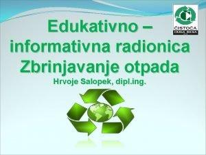 Edukativno informativna radionica Zbrinjavanje otpada Hrvoje Salopek dipl