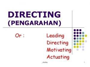 DIRECTING PENGARAHAN Or Leading Directing Motivating Actuating directing