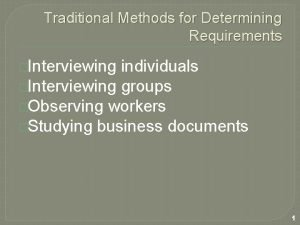 Traditional Methods for Determining Requirements Interviewing individuals Interviewing