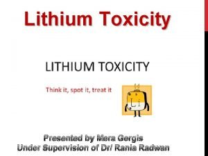 Lithium Toxicity Presented by Mera Gergis Under Supervision