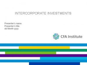 INTERCORPORATE INVESTMENTS Presenters name Presenters title dd Month