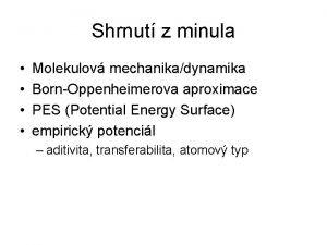 Shrnut z minula Molekulov mechanikadynamika BornOppenheimerova aproximace PES
