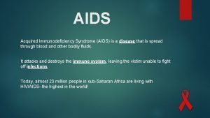 AIDS Acquired Immunodeficiency Syndrome AIDS is a disease