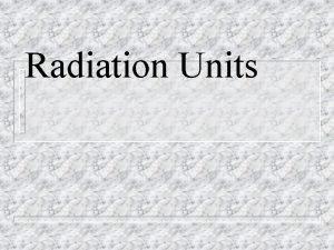 Radiation Units 1 Radioactivity Units n Physical Units