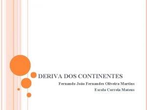 DERIVA DOS CONTINENTES Fernando Joo Fernandes Oliveira Martins