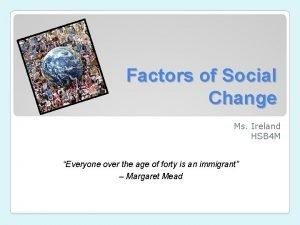 Factors of Social Change Ms Ireland HSB 4