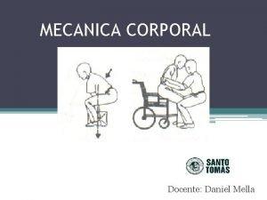 MECANICA CORPORAL Docente Daniel Mella La mecnica corporal