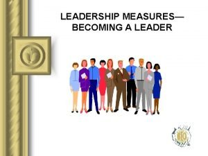 LEADERSHIP MEASURES BECOMING A LEADER BECOMING A LEADER