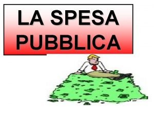 LA SPESA PUBBLICA LA SPESA PUBBLICA La spesa