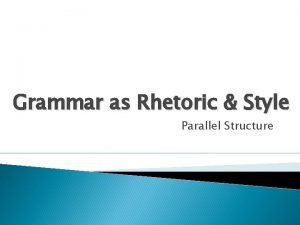 Grammar as Rhetoric Style Parallel Structure Parallel Structure