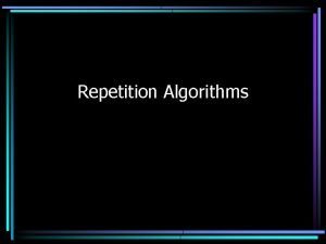Repetition Algorithms Repetition Allows a program to execute