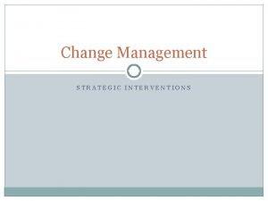 Change Management STRATEGIC INTERVENTIONS Managing a change process