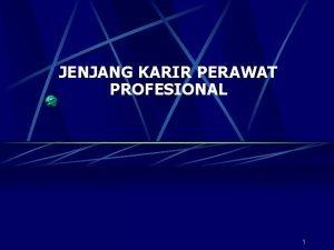 JENJANG KARIR PERAWAT PROFESIONAL 1 PENGERTIAN 1 Jenjang