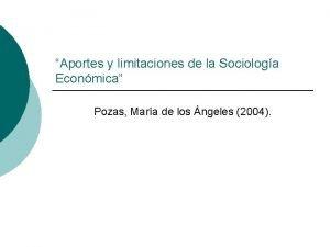Aportes y limitaciones de la Sociologa Econmica Pozas