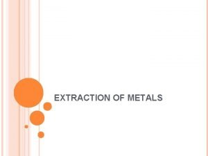 EXTRACTION OF METALS PRINCIPLES OF METAL EXTRACTION Most