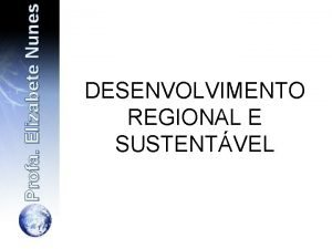 Profa Elizabete Nunes DESENVOLVIMENTO REGIONAL E SUSTENTVEL Contextualizao