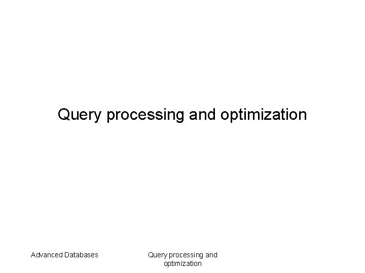 Query processing and optimization Advanced Databases Query processing