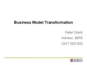 Business Model Transformation Peter Grant Advisor IBRS 0417