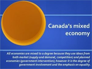 Canadas mixed economy All economies are mixed to