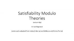 Satisfiability Modulo Theories Lecture 4a Sriram Rajamani some