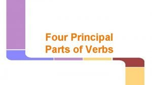 Four Principal Parts of Verbs The Principal Parts