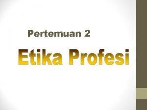 Pertemuan 2 Pembahasan 1 Pengertian Etika Profesi 2