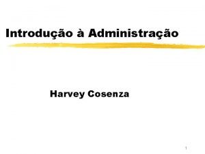Introduo Administrao Harvey Cosenza 1 Introduo Administrao z