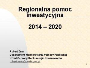 Regionalna pomoc inwestycyjna 2014 2020 Robert Zenc Departament