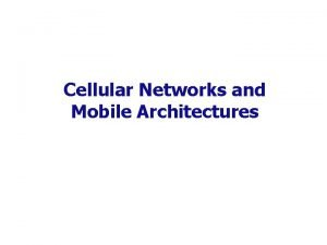 Cellular Networks and Mobile Architectures Mobile Telecommunications Mobile