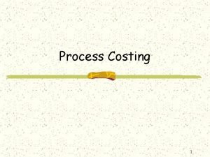 Process Costing 1 Process costing is adopted when