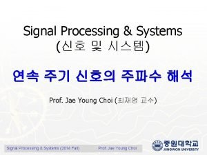 Signal Processing Systems Prof Jae Young Choi Signal