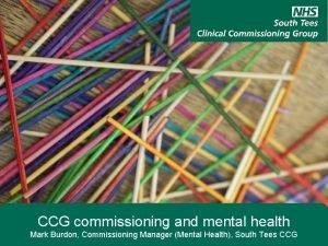CCG commissioning and mental health Mark Burdon Commissioning