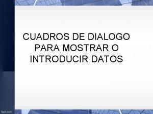 CUADROS DE DIALOGO PARA MOSTRAR O INTRODUCIR DATOS