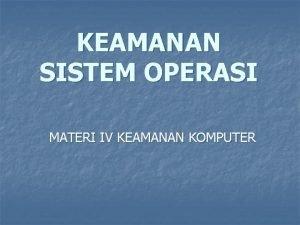 KEAMANAN SISTEM OPERASI MATERI IV KEAMANAN KOMPUTER Sistem