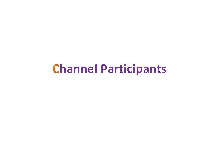 Channel Participants Classification of Channel Participants All channel