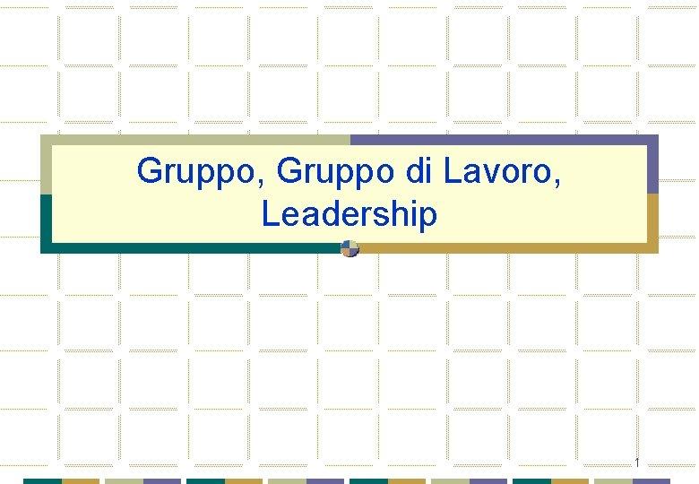 Gruppo Gruppo di Lavoro Leadership 1 Gruppo e