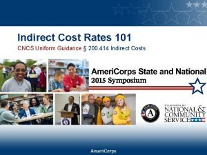 Indirect Cost Rates 101 CNCS Uniform Guidance 200