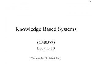 1 Knowledge Based Systems CM 0377 Lecture 10
