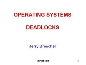 OPERATING SYSTEMS DEADLOCKS Jerry Breecher 7 Deadlocks 1