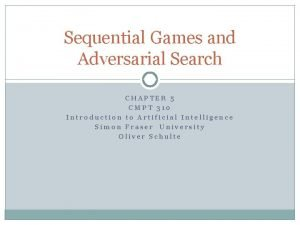 Sequential Games and Adversarial Search CHAPTER 5 CMPT