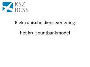 Elektronische dienstverlening het kruispuntbankmodel Structuur van de uiteenzetting