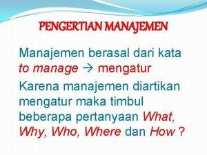 PENGERTIAN MANAJEMEN Manajemen berasal dari kata to manage