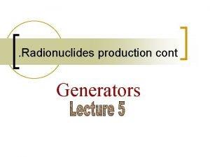 Radionuclides production cont Generators Generators Where clinical tests