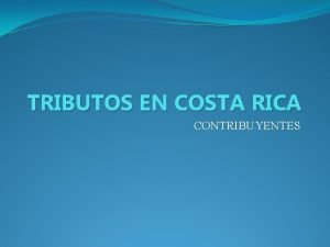 TRIBUTOS EN COSTA RICA CONTRIBUYENTES TRIBUTOS EN COSTA